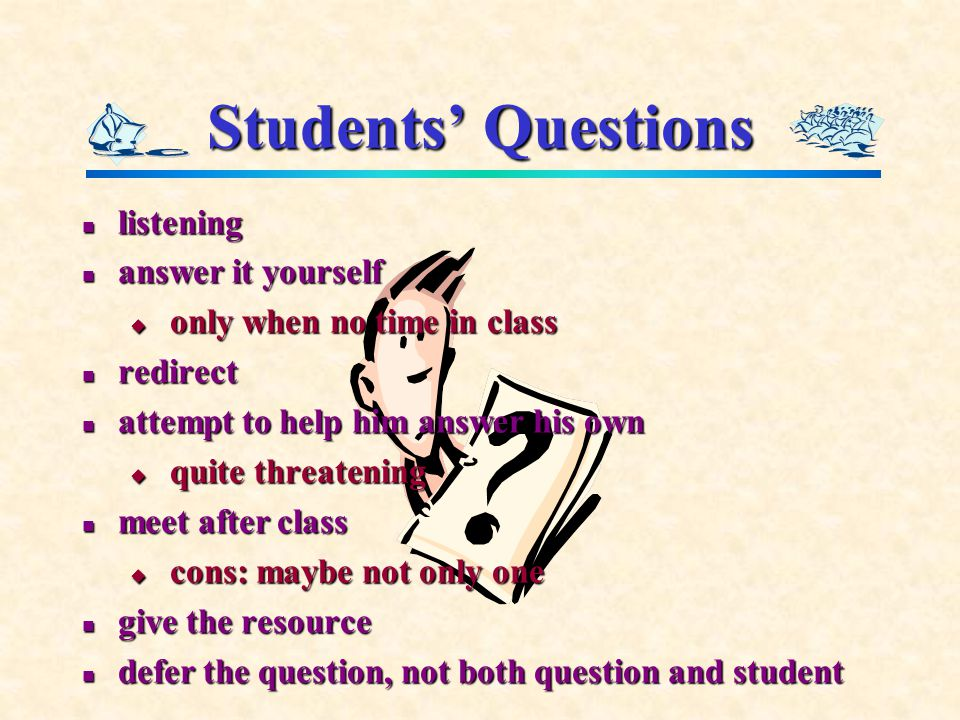 Students' Questions listening listening answer it yourself answer it yourself  only when no time in class redirect redirect attempt to help him answer his own attempt to help him answer his own  quite threatening meet after class meet after class  cons: maybe not only one give the resource give the resource defer the question, not both question and student defer the question, not both question and student