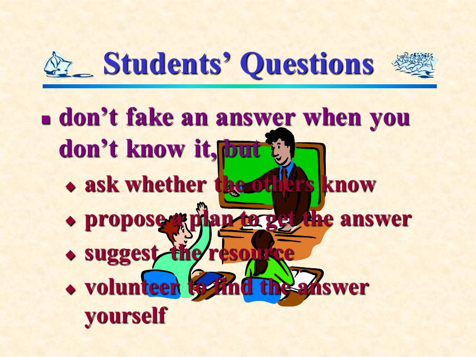 Students' Questions don't fake an answer when you don't know it, but don't fake an answer when you don't know it, but  ask whether the others know  propose a plan to get the answer  suggest the resource  volunteer to find the answer yourself