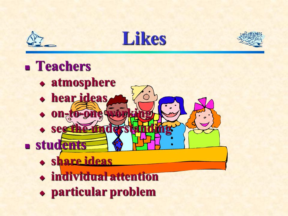 Likes Teachers Teachers  atmosphere  hear ideas  on-to-one working  see the understanding students students  share ideas  individual attention  particular problem