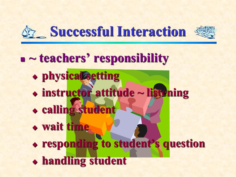 Successful Interaction ~ teachers' responsibility ~ teachers' responsibility  physical setting  instructor attitude ~ listening  calling student  wait time  responding to student's question  handling student