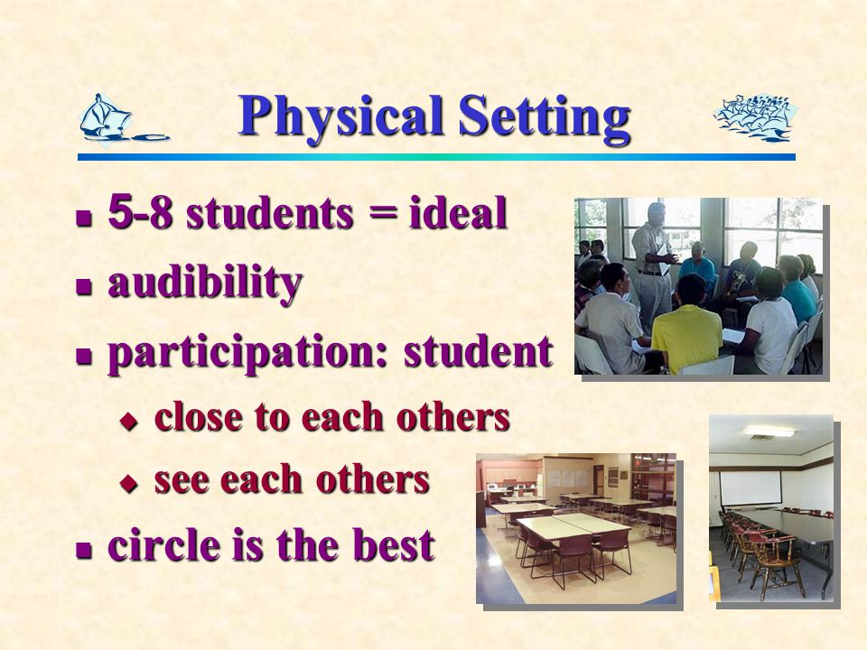 Physical Setting 5-8 students = ideal 5-8 students = ideal audibility audibility participation: student participation: student  close to each others  see each others circle is the best circle is the best