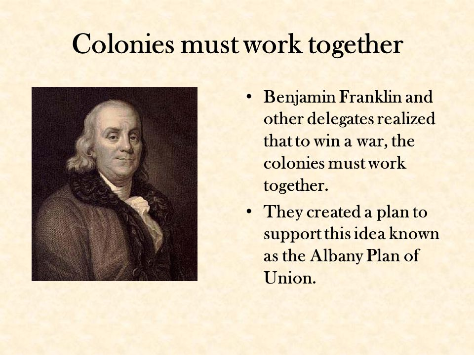 Colonies must work together Benjamin Franklin and other delegates realized that to win a war, the colonies must work together.