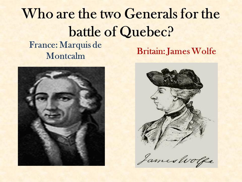 Who are the two Generals for the battle of Quebec France: Marquis de Montcalm Britain: James Wolfe