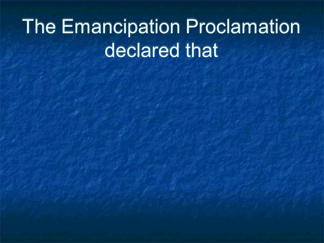 The Emancipation Proclamation declared that