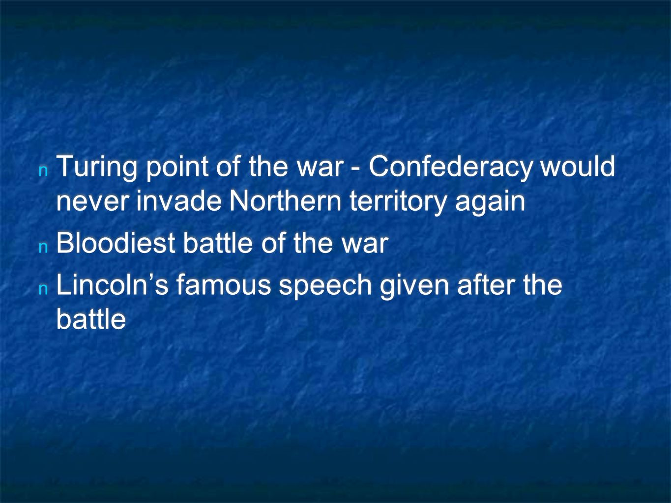 n Turing point of the war - Confederacy would never invade Northern territory again n Bloodiest battle of the war n Lincoln's famous speech given after the battle n Turing point of the war - Confederacy would never invade Northern territory again n Bloodiest battle of the war n Lincoln's famous speech given after the battle