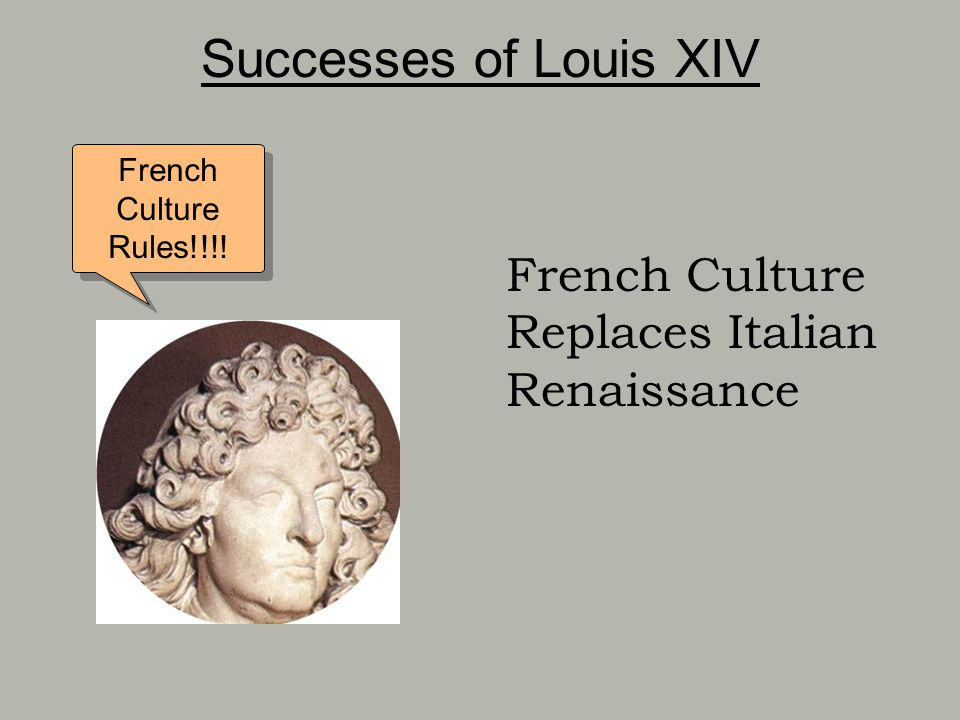 Successes of Louis XIV French Culture Rules!!!! French Culture Replaces Italian Renaissance