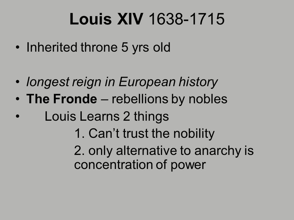 Louis XIV Inherited throne 5 yrs old longest reign in European history The Fronde – rebellions by nobles Louis Learns 2 things 1.