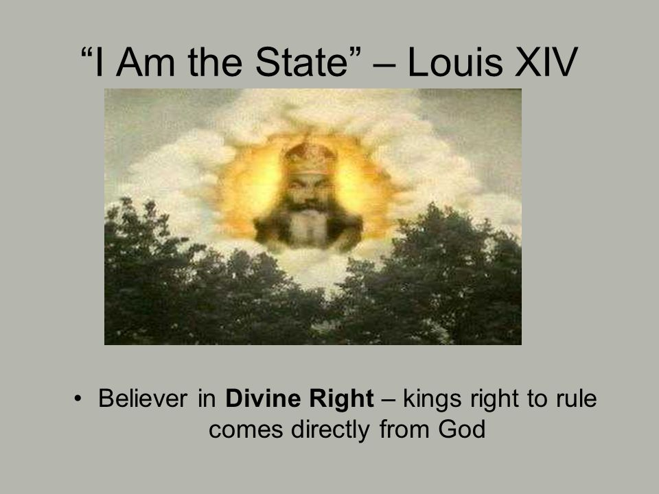 I Am the State – Louis XIV Believer in Divine Right – kings right to rule comes directly from God