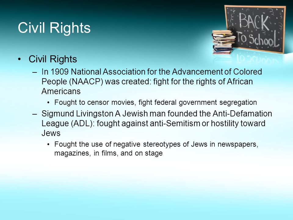 Civil Rights –In 1909 National Association for the Advancement of Colored People (NAACP) was created: fight for the rights of African Americans Fought to censor movies, fight federal government segregation –Sigmund Livingston A Jewish man founded the Anti-Defamation League (ADL): fought against anti-Semitism or hostility toward Jews Fought the use of negative stereotypes of Jews in newspapers, magazines, in films, and on stage