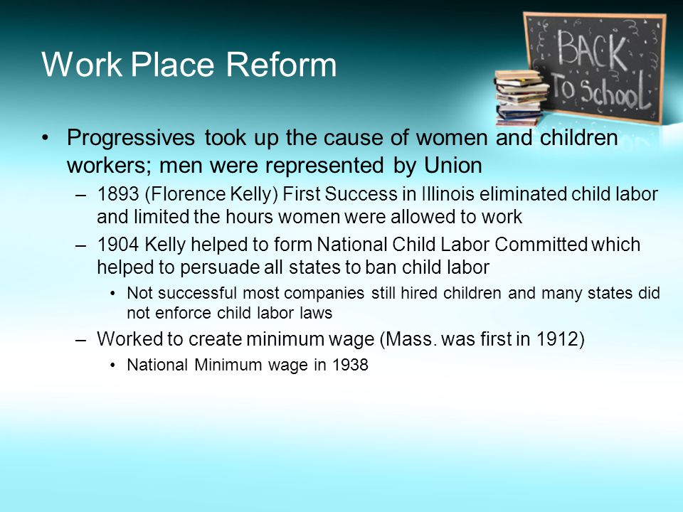 Work Place Reform Progressives took up the cause of women and children workers; men were represented by Union –1893 (Florence Kelly) First Success in Illinois eliminated child labor and limited the hours women were allowed to work –1904 Kelly helped to form National Child Labor Committed which helped to persuade all states to ban child labor Not successful most companies still hired children and many states did not enforce child labor laws –Worked to create minimum wage (Mass.