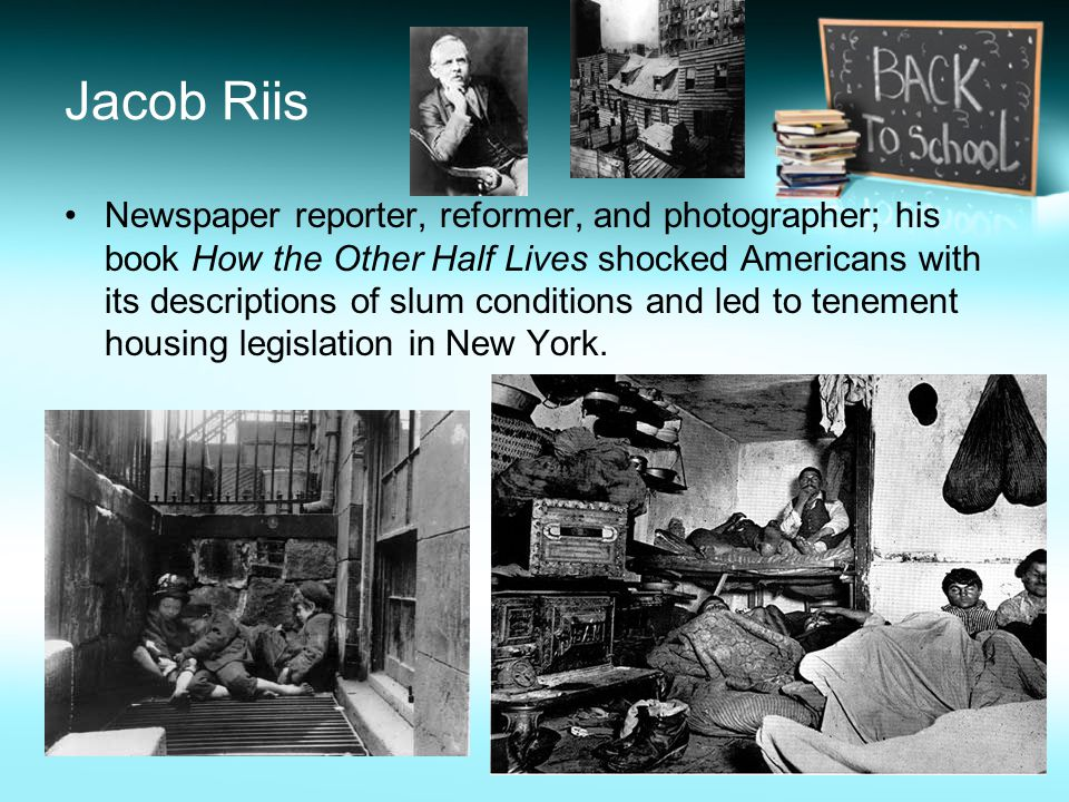Jacob Riis Newspaper reporter, reformer, and photographer; his book How the Other Half Lives shocked Americans with its descriptions of slum conditions and led to tenement housing legislation in New York.