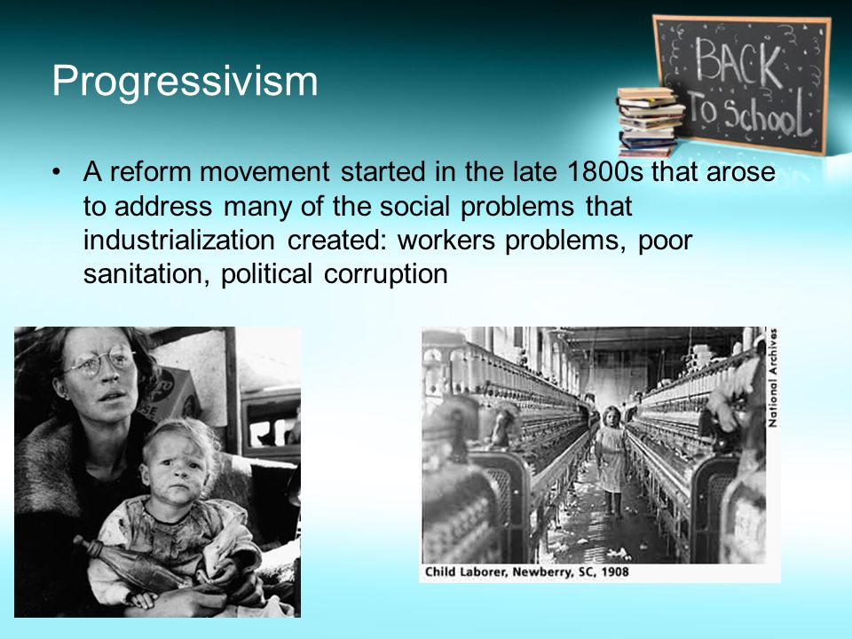 Progressivism A reform movement started in the late 1800s that arose to address many of the social problems that industrialization created: workers problems, poor sanitation, political corruption