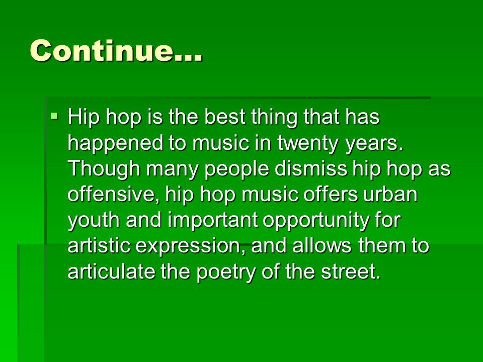 Continue…  Hip hop is the best thing that has happened to music in twenty years.