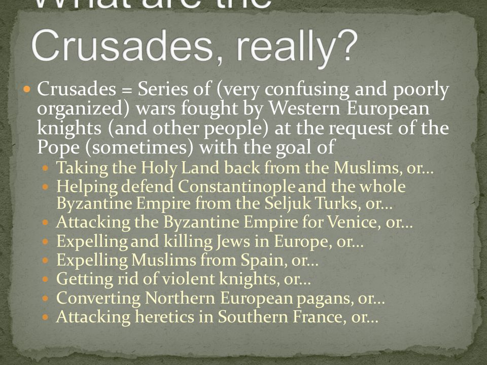 Crusades = Series of (very confusing and poorly organized) wars fought by Western European knights (and other people) at the request of the Pope (sometimes) with the goal of Taking the Holy Land back from the Muslims, or… Helping defend Constantinople and the whole Byzantine Empire from the Seljuk Turks, or… Attacking the Byzantine Empire for Venice, or… Expelling and killing Jews in Europe, or… Expelling Muslims from Spain, or… Getting rid of violent knights, or… Converting Northern European pagans, or… Attacking heretics in Southern France, or…
