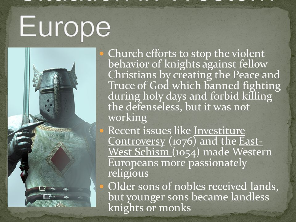 Church efforts to stop the violent behavior of knights against fellow Christians by creating the Peace and Truce of God which banned fighting during holy days and forbid killing the defenseless, but it was not working Recent issues like Investiture Controversy (1076) and the East- West Schism (1054) made Western Europeans more passionately religious Older sons of nobles received lands, but younger sons became landless knights or monks
