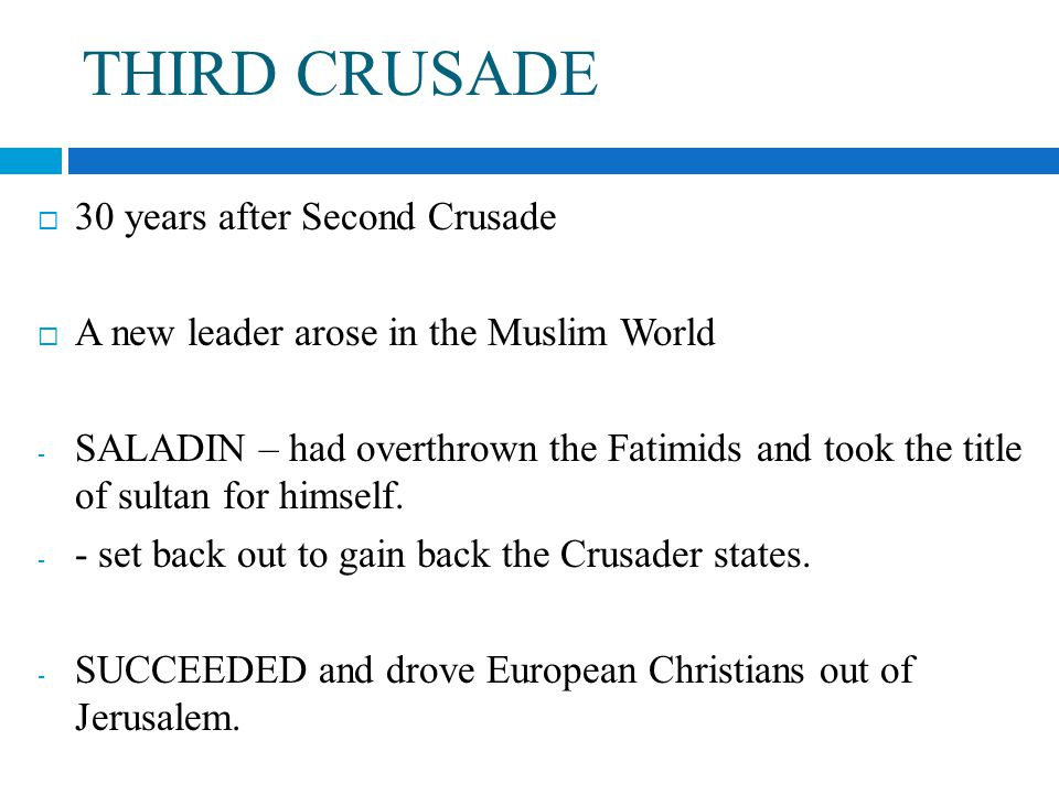 THIRD CRUSADE  30 years after Second Crusade  A new leader arose in the Muslim World - SALADIN – had overthrown the Fatimids and took the title of sultan for himself.