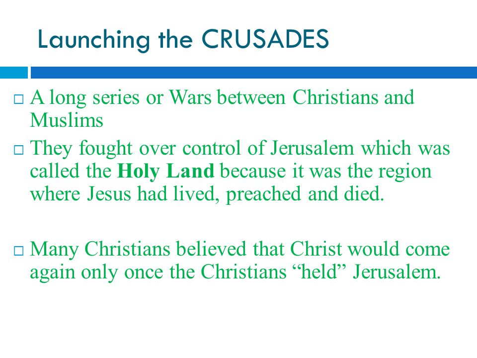 Launching the CRUSADES  A long series or Wars between Christians and Muslims  They fought over control of Jerusalem which was called the Holy Land because it was the region where Jesus had lived, preached and died.