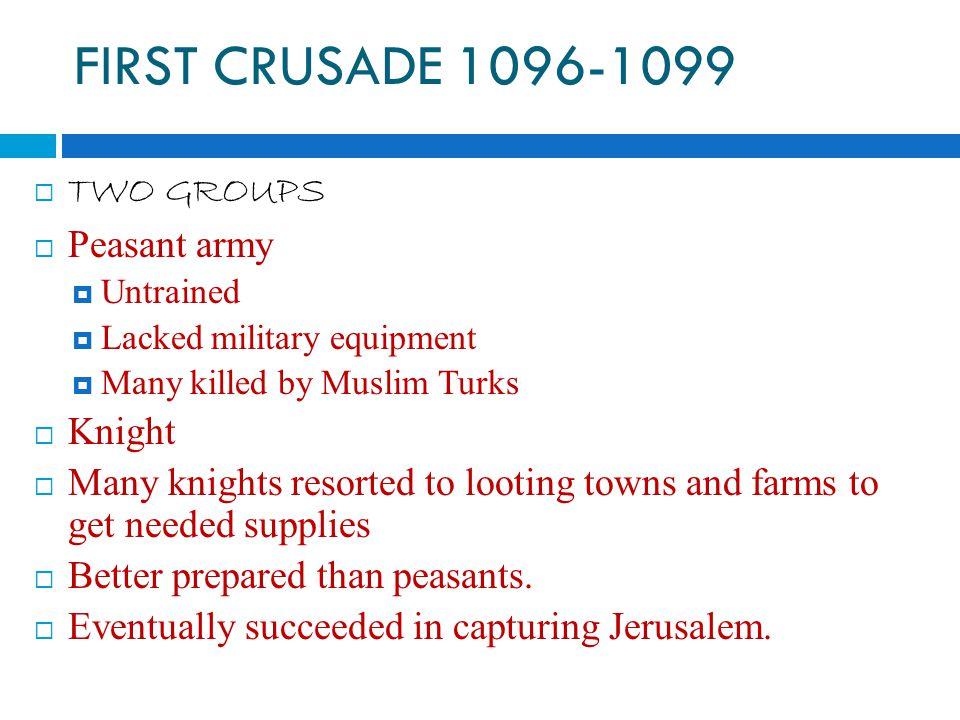 FIRST CRUSADE  TWO GROUPS  Peasant army  Untrained  Lacked military equipment  Many killed by Muslim Turks  Knight  Many knights resorted to looting towns and farms to get needed supplies  Better prepared than peasants.