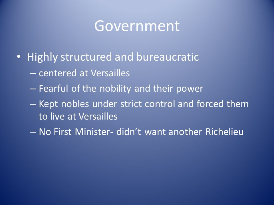 Government Highly structured and bureaucratic – centered at Versailles – Fearful of the nobility and their power – Kept nobles under strict control and forced them to live at Versailles – No First Minister- didn't want another Richelieu