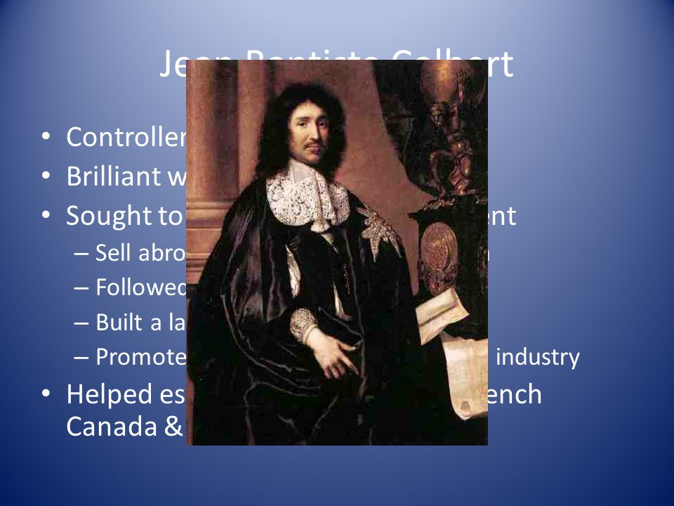 Jean Baptiste Colbert Controller of general finances Brilliant with finances Sought to make France self-sufficient – Sell abroad and buy nothing in return – Followed Mercantilism – Built a large navy – Promoted French goods in the textile industry Helped establish the colonies of French Canada & Louisiana