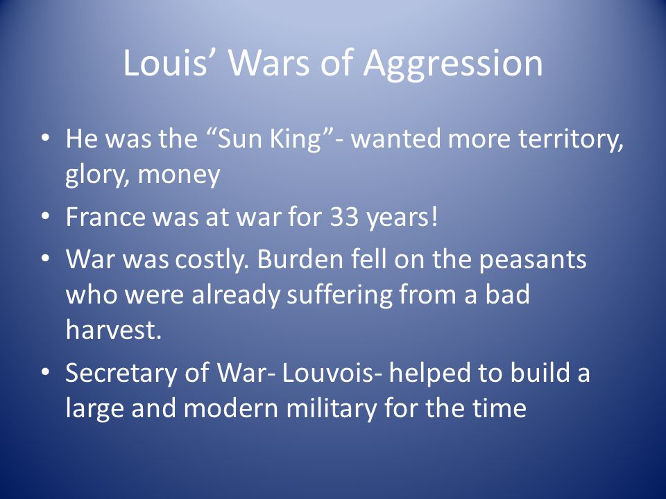 Louis' Wars of Aggression He was the Sun King - wanted more territory, glory, money France was at war for 33 years.