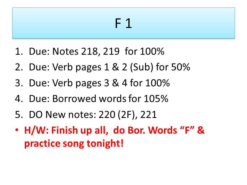 F 1 1.Due: Notes 218, 219 for 100% 2.Due: Verb pages 1 & 2 (Sub) for 50% 3.Due: Verb pages 3 & 4 for 100% 4.Due: Borrowed words for 105% 5.DO New notes: 220 (2F), 221 H/W: Finish up all, do Bor.