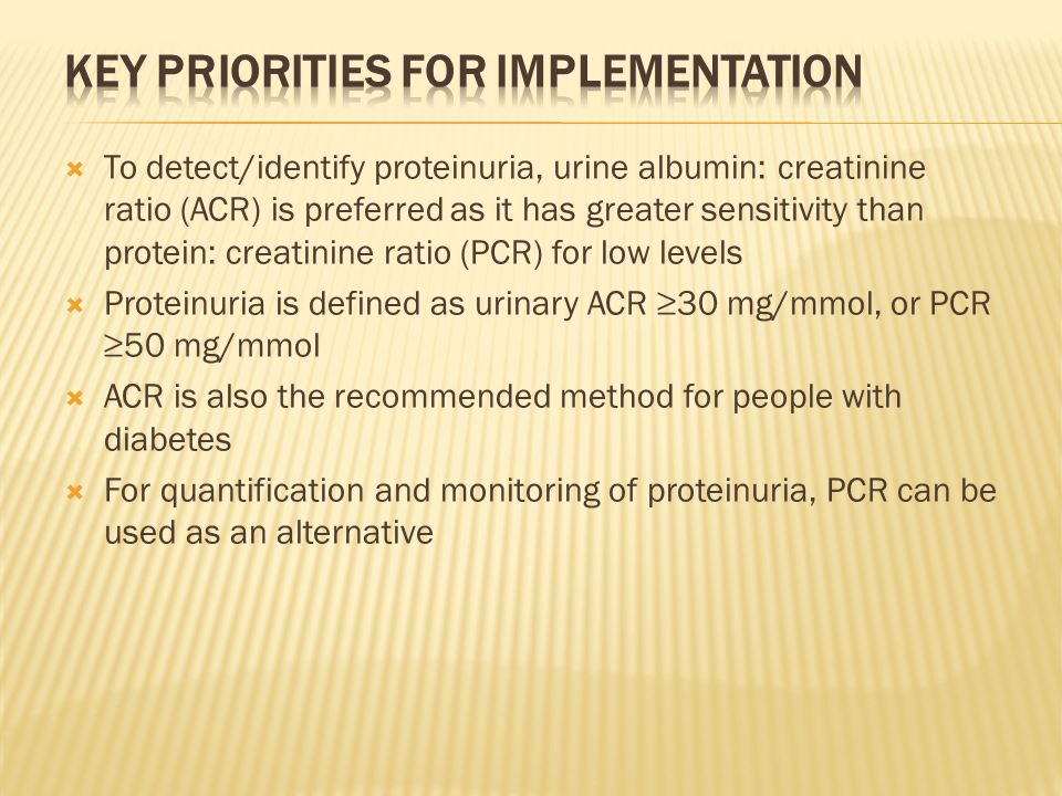 To detect/identify proteinuria, urine albumin: creatinine ratio (ACR) is preferred as it has greater sensitivity than protein: creatinine ratio (PCR) for low levels  Proteinuria is defined as urinary ACR ≥30 mg/mmol, or PCR ≥50 mg/mmol  ACR is also the recommended method for people with diabetes  For quantification and monitoring of proteinuria, PCR can be used as an alternative