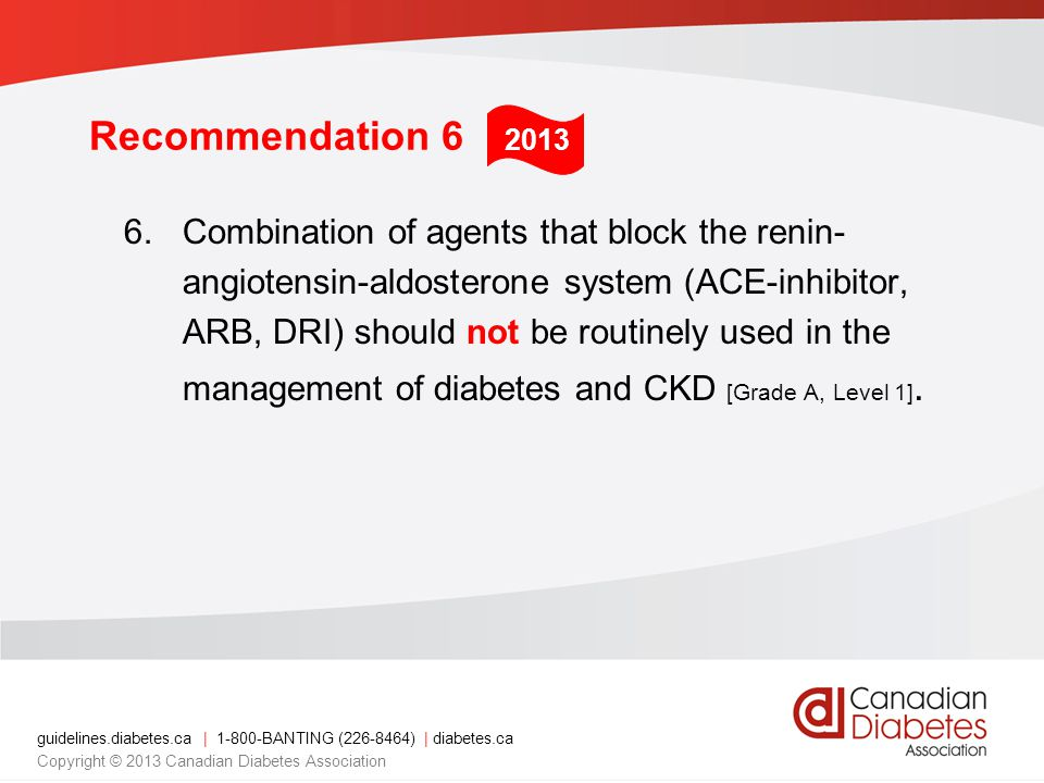 guidelines.diabetes.ca | BANTING ( ) | diabetes.ca Copyright © 2013 Canadian Diabetes Association Recommendation 6 6.Combination of agents that block the renin- angiotensin-aldosterone system (ACE-inhibitor, ARB, DRI) should not be routinely used in the management of diabetes and CKD [Grade A, Level 1].