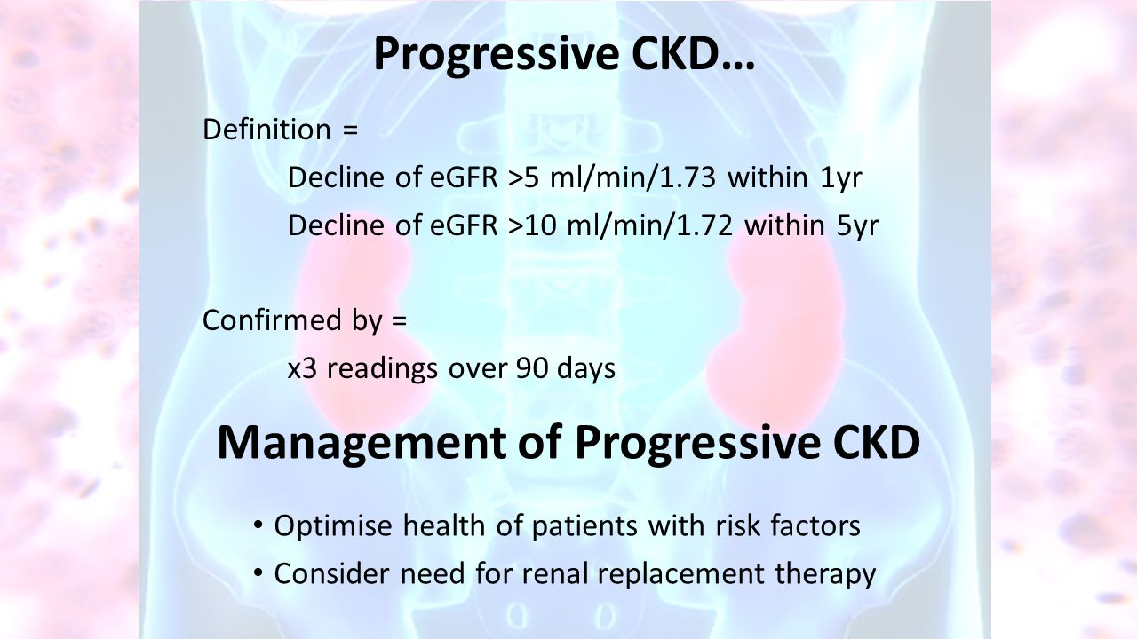 Progressive CKD… Definition = Decline of eGFR >5 ml/min/1.73 within 1yr Decline of eGFR >10 ml/min/1.72 within 5yr Confirmed by = x3 readings over 90 days Management of Progressive CKD Optimise health of patients with risk factors Consider need for renal replacement therapy