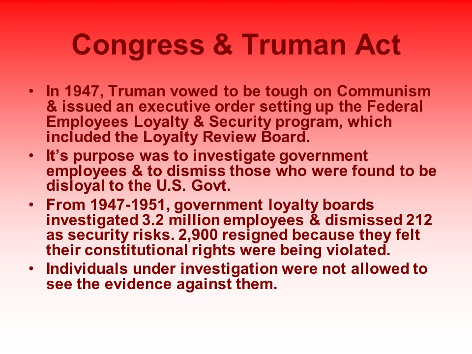 Congress & Truman Act In 1947, Truman vowed to be tough on Communism & issued an executive order setting up the Federal Employees Loyalty & Security program, which included the Loyalty Review Board.