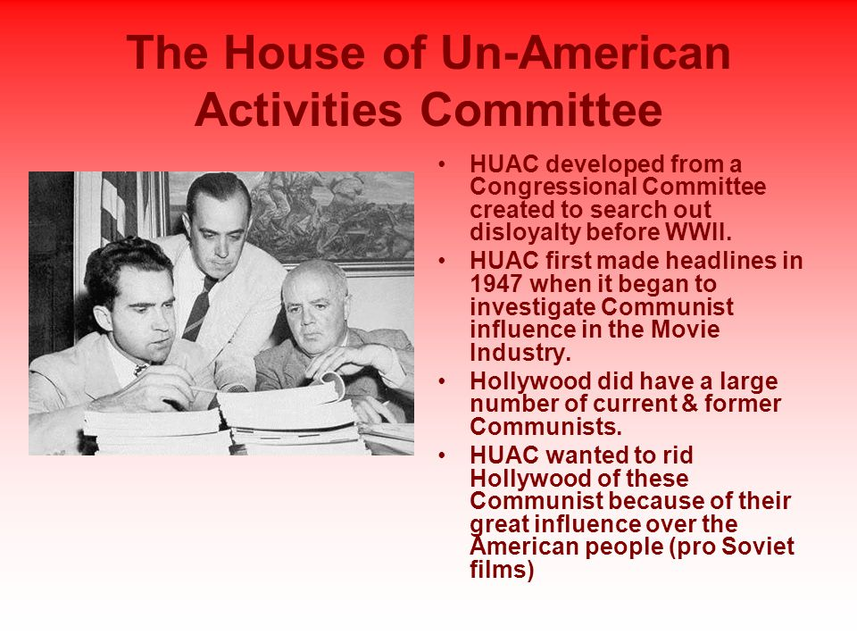 The House of Un-American Activities Committee HUAC developed from a Congressional Committee created to search out disloyalty before WWII.