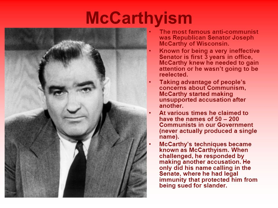 McCarthyism The most famous anti-communist was Republican Senator Joseph McCarthy of Wisconsin.