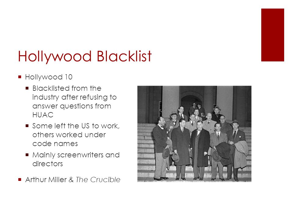 Hollywood Blacklist  Hollywood 10  Blacklisted from the industry after refusing to answer questions from HUAC  Some left the US to work, others worked under code names  Mainly screenwriters and directors  Arthur Miller & The Crucible