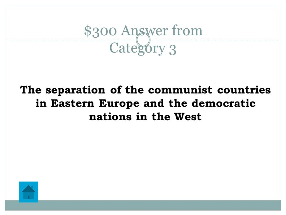 $300 Question from Category 3 In 1946, Winston Churchill declared that an Iron Curtain has descended across Europe.