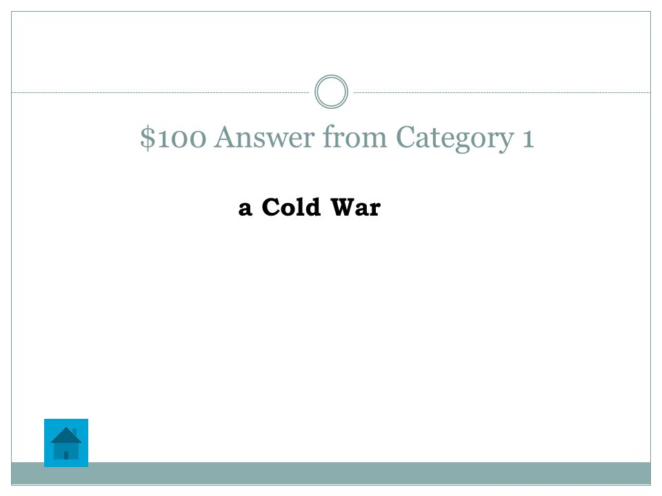 $100 Question from Category 1 A ___________ is a conflict without any direct warfare between two nations.