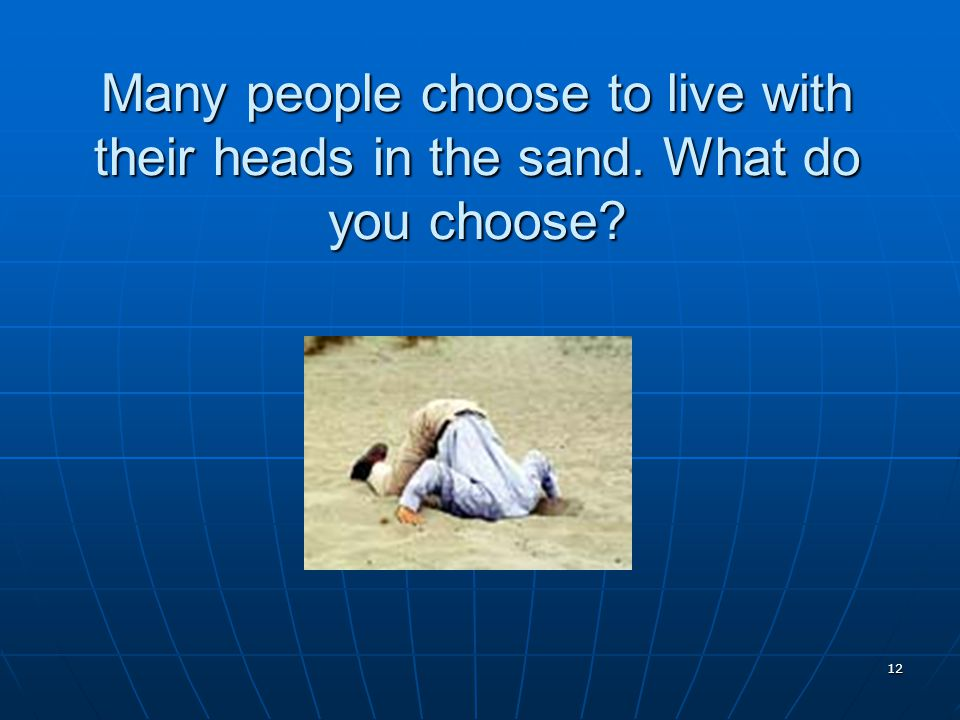 12 Many people choose to live with their heads in the sand. What do you choose