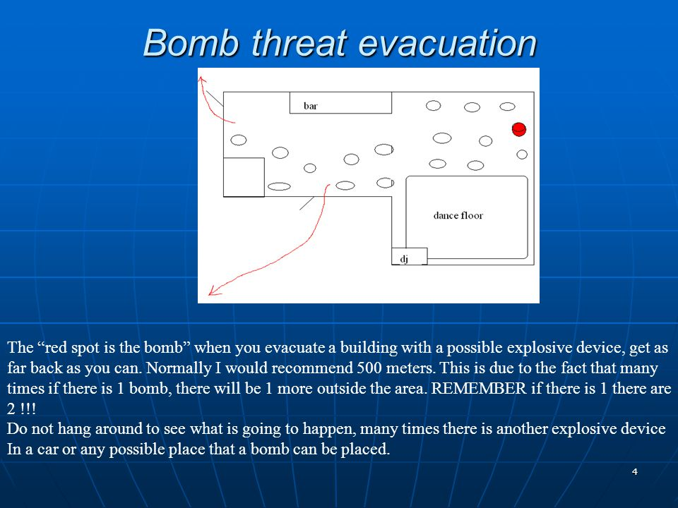 4 Bomb threat evacuation The red spot is the bomb when you evacuate a building with a possible explosive device, get as far back as you can.