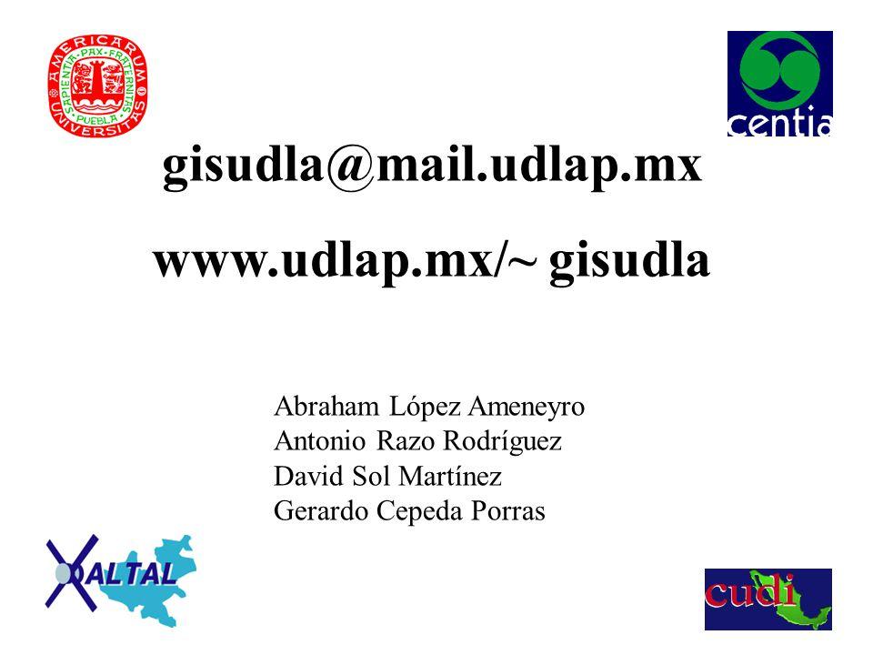 gisudla@mail.udlap.mx www.udlap.mx/~ gisudla Abraham López Ameneyro Antonio Razo Rodríguez David Sol Martínez Gerardo Cepeda Porras