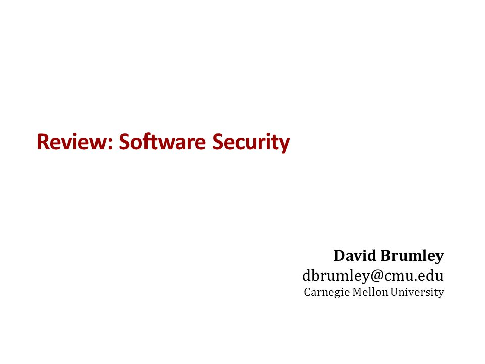 Review: Software Security David Brumley dbrumley@cmu.edu Carnegie Mellon University