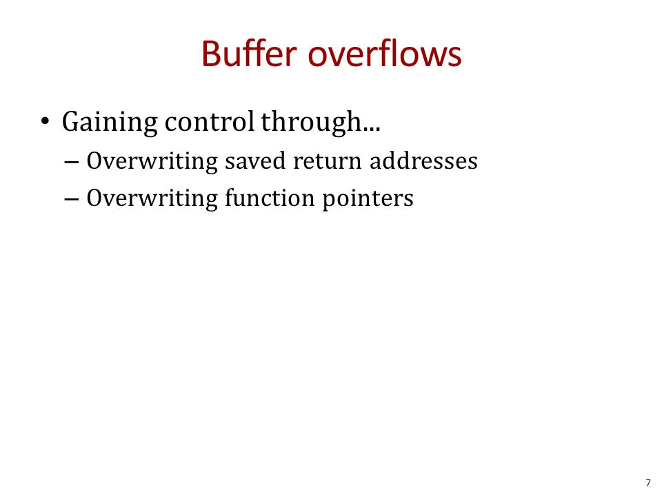Buffer overflows Gaining control through... – Overwriting saved return addresses – Overwriting function pointers 7