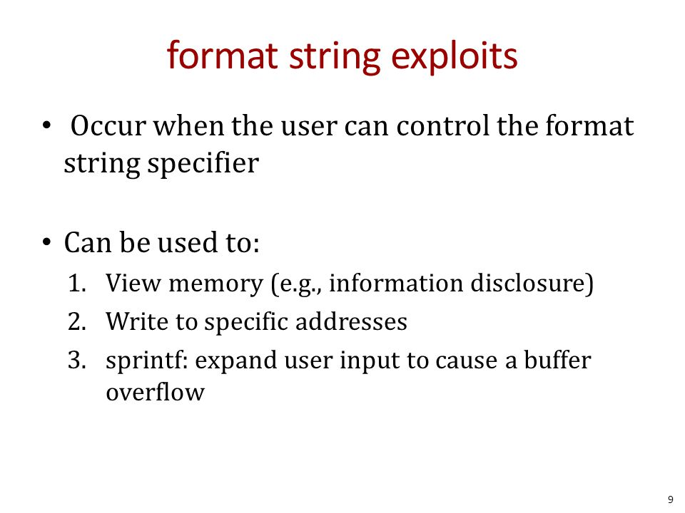 format string exploits Occur when the user can control the format string specifier Can be used to: 1.View memory (e.g., information disclosure) 2.Writ
