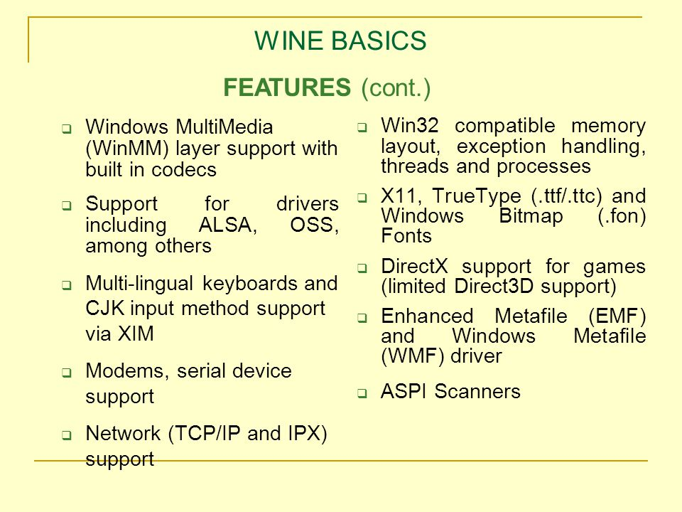 WINE BASICS  Windows MultiMedia (WinMM) layer support with built in codecs  Support for drivers including ALSA, OSS, among others  Multi-lingual keyboards and CJK input method support via XIM  Modems, serial device support  Network (TCP/IP and IPX) support  Win32 compatible memory layout, exception handling, threads and processes  X11, TrueType (.ttf/.ttc) and Windows Bitmap (.fon) Fonts  DirectX support for games (limited Direct3D support)  Enhanced Metafile (EMF) and Windows Metafile (WMF) driver  ASPI Scanners FEATURES (cont.)