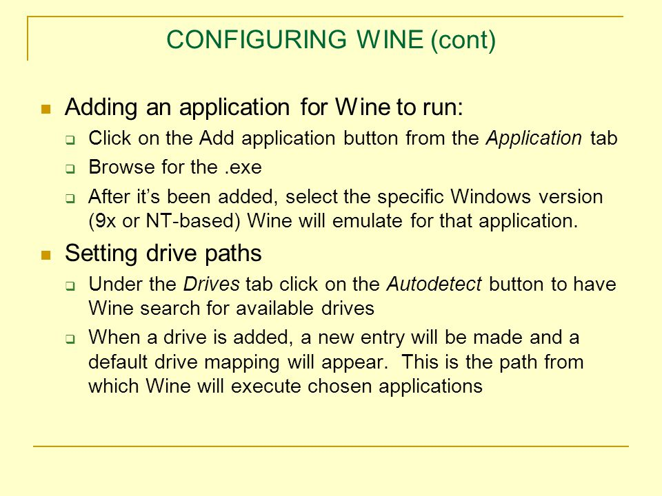CONFIGURING WINE (cont) Adding an application for Wine to run:  Click on the Add application button from the Application tab  Browse for the.exe  After it's been added, select the specific Windows version (9x or NT-based) Wine will emulate for that application.