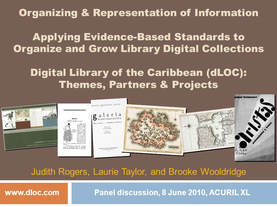Organizing & Representation of Information Applying Evidence-Based Standards to Organize and Grow Library Digital Collections Digital Library of the Caribbean (dLOC): Themes, Partners & Projects Judith Rogers, Laurie Taylor, and Brooke Wooldridge www.dloc.com Panel discussion, 8 June 2010, ACURIL XL