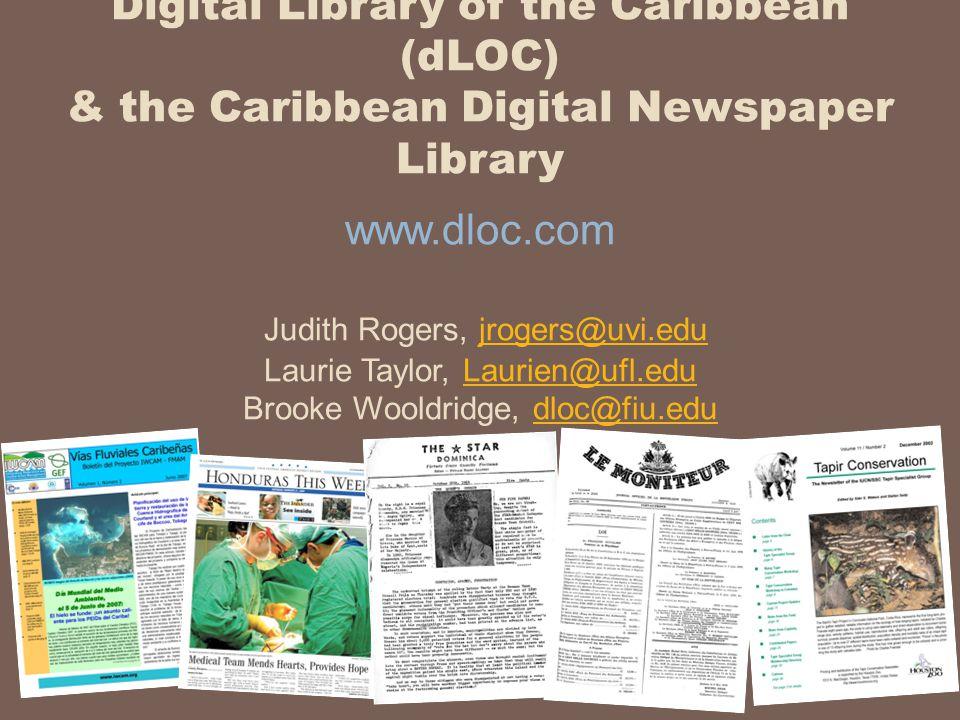 Digital Library of the Caribbean (dLOC) & the Caribbean Digital Newspaper Library www.dloc.com Judith Rogers, jrogers@uvi.edu Laurie Taylor, Laurien@ufl.edu Brooke Wooldridge, dloc@fiu.edujrogers@uvi.eduLaurien@ufl.edudloc@fiu.edu