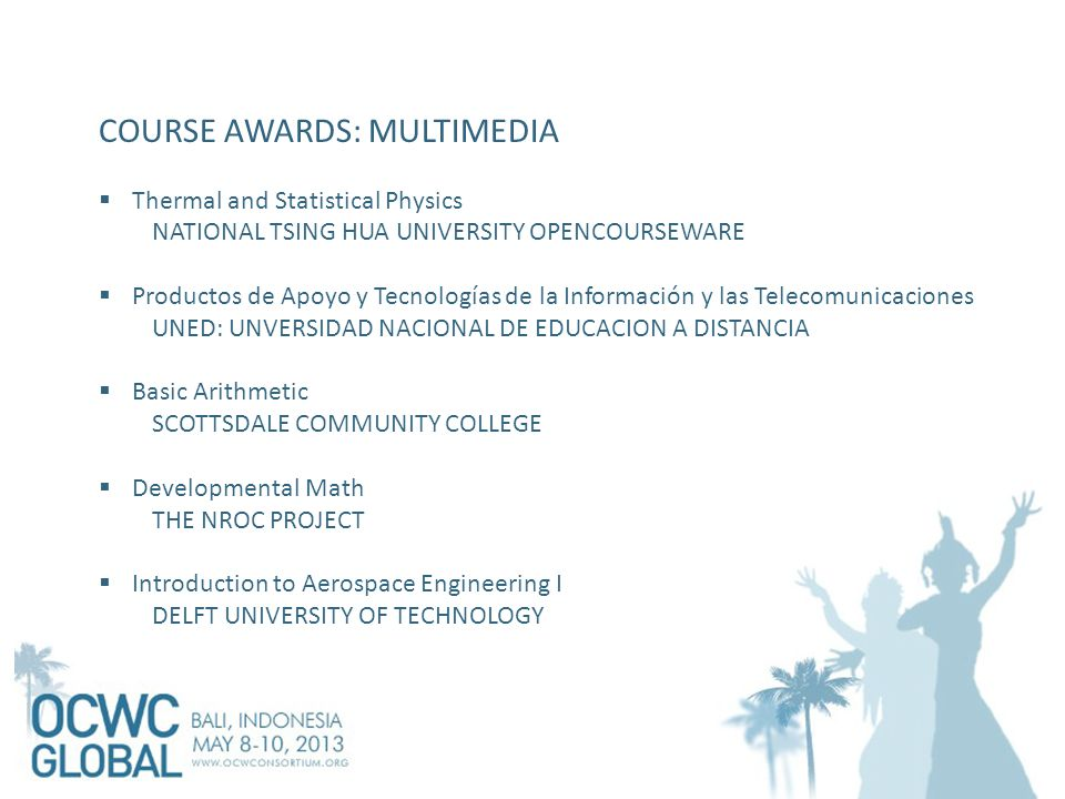 COURSE AWARDS: MULTIMEDIA  Thermal and Statistical Physics NATIONAL TSING HUA UNIVERSITY OPENCOURSEWARE  Productos de Apoyo y Tecnologías de la Información y las Telecomunicaciones UNED: UNVERSIDAD NACIONAL DE EDUCACION A DISTANCIA  Basic Arithmetic SCOTTSDALE COMMUNITY COLLEGE  Developmental Math THE NROC PROJECT  Introduction to Aerospace Engineering I DELFT UNIVERSITY OF TECHNOLOGY