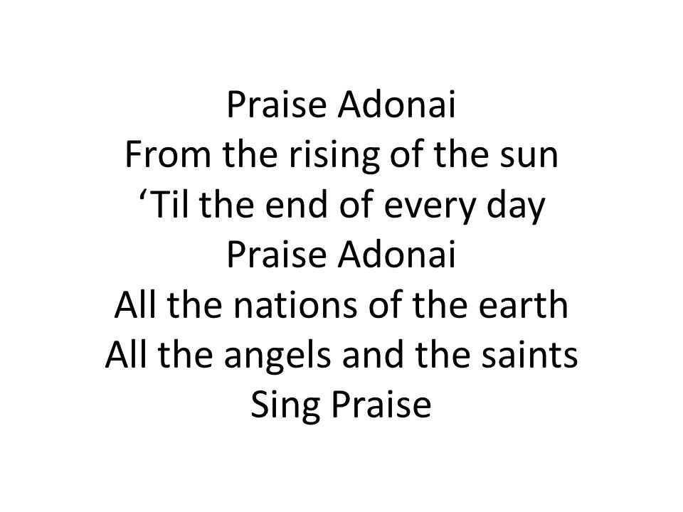 Praise Adonai From the rising of the sun 'Til the end of every day Praise Adonai All the nations of the earth All the angels and the saints Sing Praise