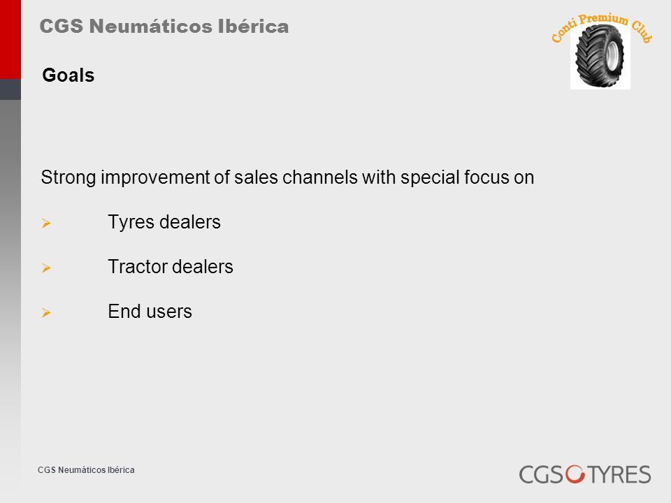 Strong improvement of sales channels with special focus on  Tyres dealers  Tractor dealers  End users CGS Neumáticos Ibérica Goals
