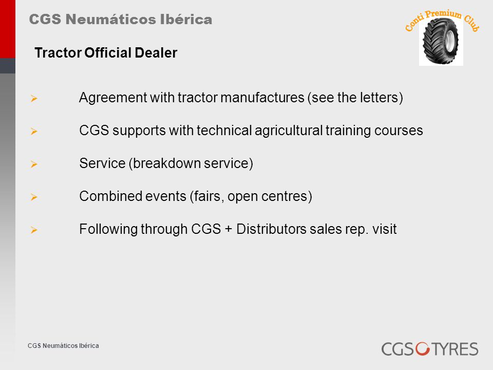 CGS Neumáticos Ibérica  Agreement with tractor manufactures (see the letters)  CGS supports with technical agricultural training courses  Service (breakdown service)  Combined events (fairs, open centres)  Following through CGS + Distributors sales rep.