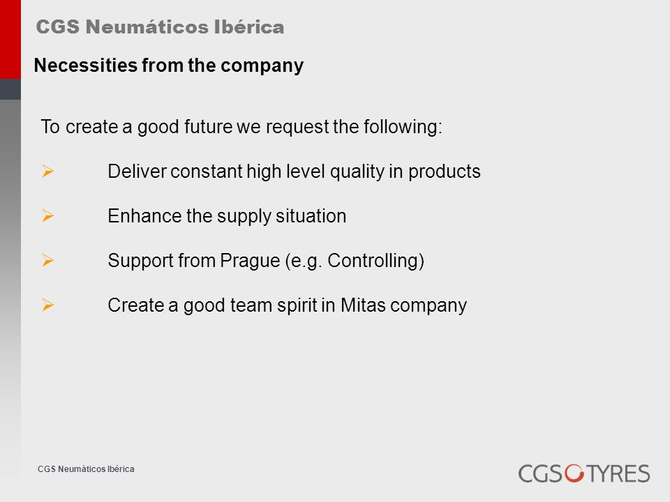 CGS Neumáticos Ibérica Necessities from the company To create a good future we request the following:  Deliver constant high level quality in products  Enhance the supply situation  Support from Prague (e.g.